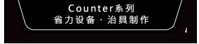 Counter系列、省力设备・治具制作